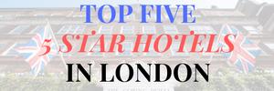 TOP FIVE 5 STAR HOTELS IN LONDON